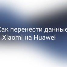 Как перенести данные с Xiaomi (Redmi) на Huawei