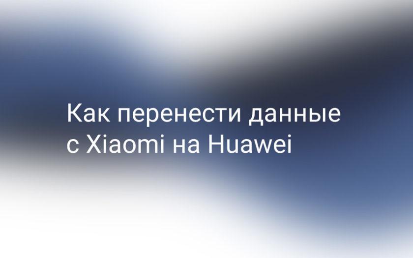 Как перенести данные с Xiaomi на Huawei