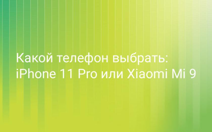 Какой телефон выбрать: iPhone 11 Pro или Xiaomi Mi 9