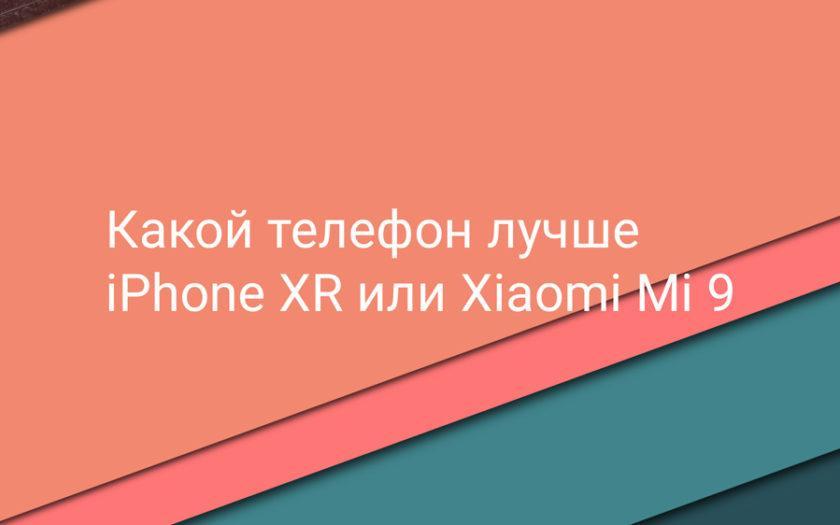 Какой телефон лучше: iPhone XR или Xiaomi Mi 9