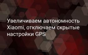 Как увеличить автономность Xiaomi путём отключения скрытых настроек GPS