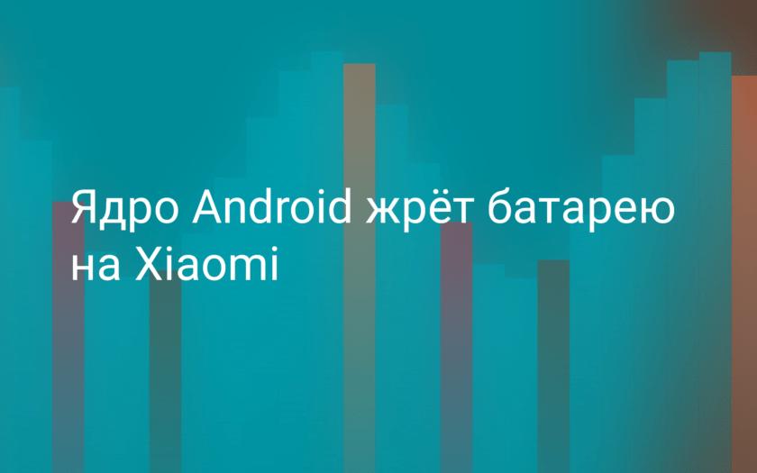 Ядро Android жрёт батарею на Xiaomi