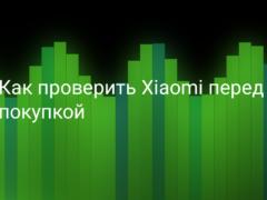 Как проверить смартфон Xiaomi (Redmi) перед покупкой на оригинальность и работоспособность