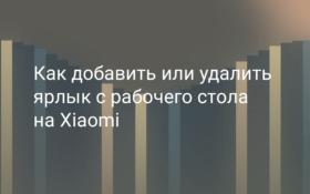 Как добавить или удалить ярлык с рабочего стола Xiaomi