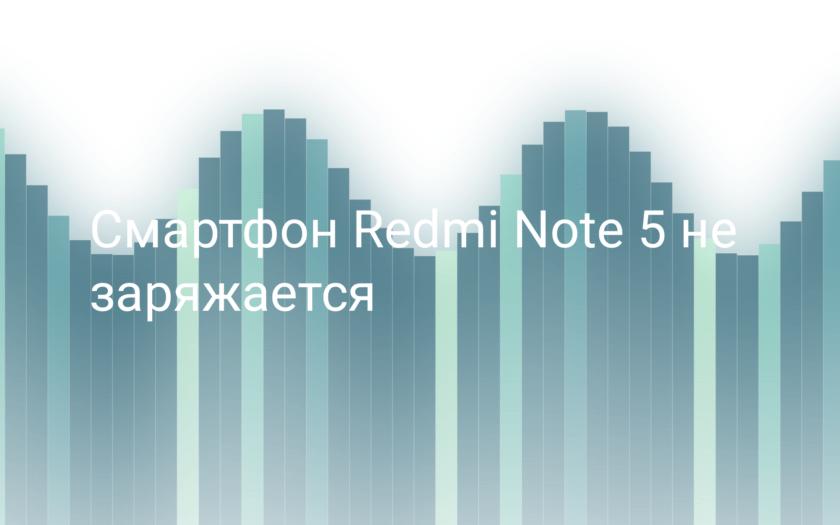 Не заряжается смартфон Xiaomi Redmi Note 5