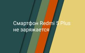 Смартфон Xiaomi Redmi 5 Plus не заряжается