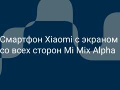 Смартфон Xiaomi где экран со всех сторон Mi Mix Alpha