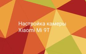 Настройка камеры Xiaomi Mi 9T Pro
