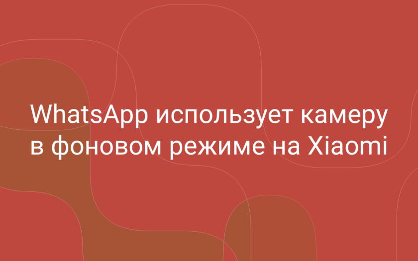 Whatsapp использует камеру в фоновом режиме на Xiaomi