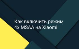 Как включить режим 4x MSAA на Xiaomi