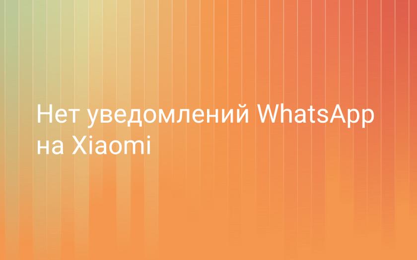 Нет уведомлений Whatsapp на Xiaomi