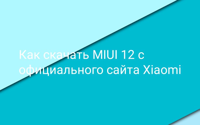 Как скачать MIUI 12 с официального сайта Xiaomi