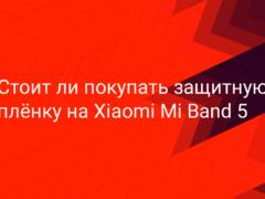 Стоит ли покупать защитную плёнку на Xiaomi Mi Band 5
