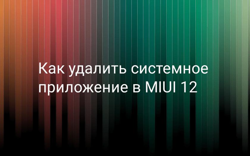 Как удалить системные приложения в MIUI 12 на Xiaomi