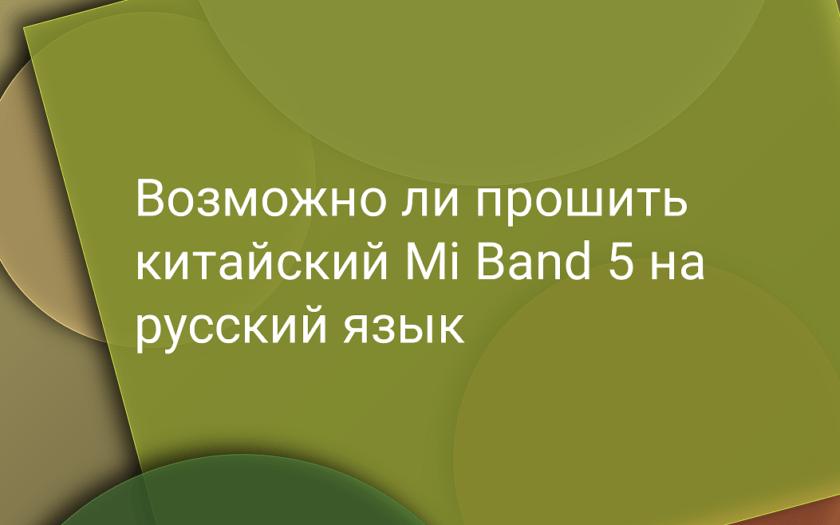 Возможно ли прошить китайский Mi Band 5 на русский язык