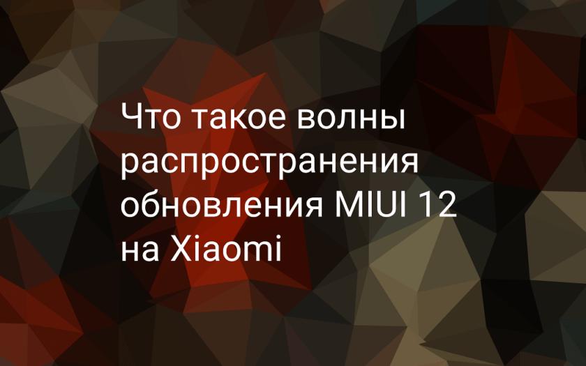 Волны распространения обновления MIUI 12 на Xiaomi