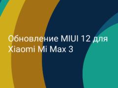Когда выйдет глобальное обновление MIUI 12 для Xiaomi Mi Max 3