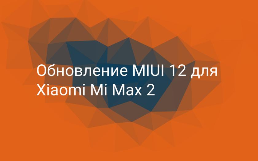 Обновление MIUI 12 для Xiaomi Mi Max 2