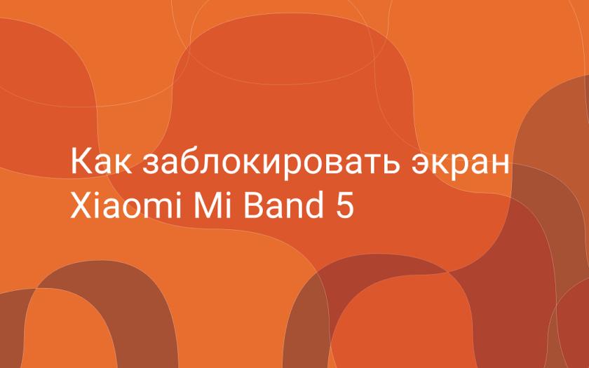 Как заблокировать экран браслета Xiaomi Mi Band 5