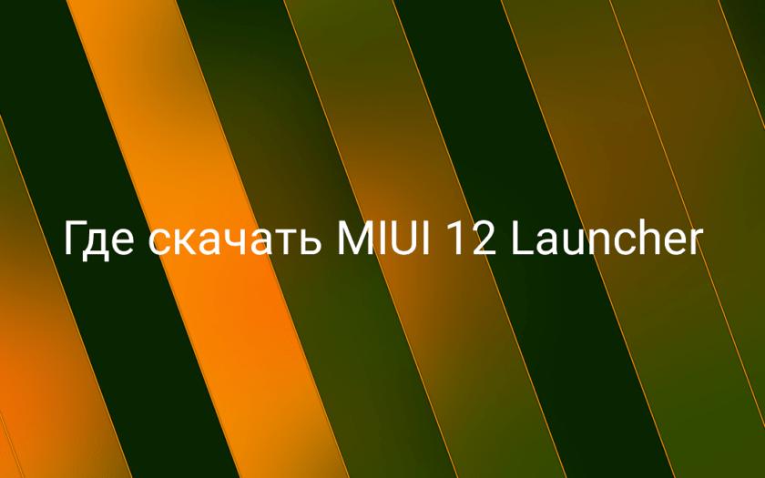 Где скачать MIUI 12 System Launcher