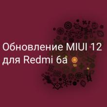 Обновление прошивки MIUI 12 для Redmi 6a