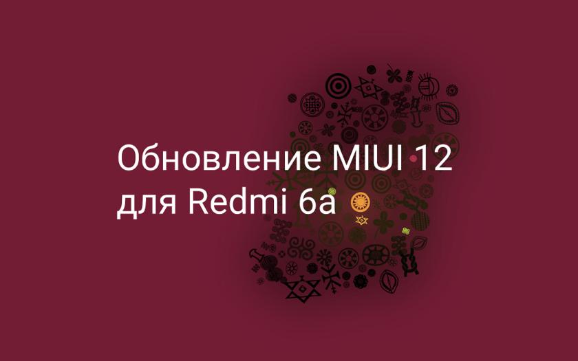 Обновление MIUI 12 для Redmi 6a