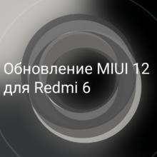 Обновление MIUI 12 для смартфона Redmi 6