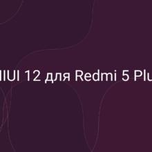 Выйдет ли обновление MIUI 12 для Redmi 5 Plus?