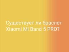 Существует ли мифический фитнес-браслет Xiaomi Mi Band 5 PRO?