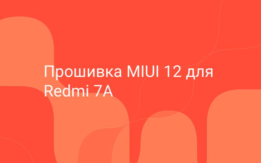 Прошивка MIUI 12 для Redmi 7A