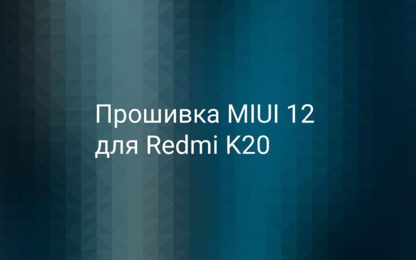 Прошивка с MIUI 12 для Redmi K20